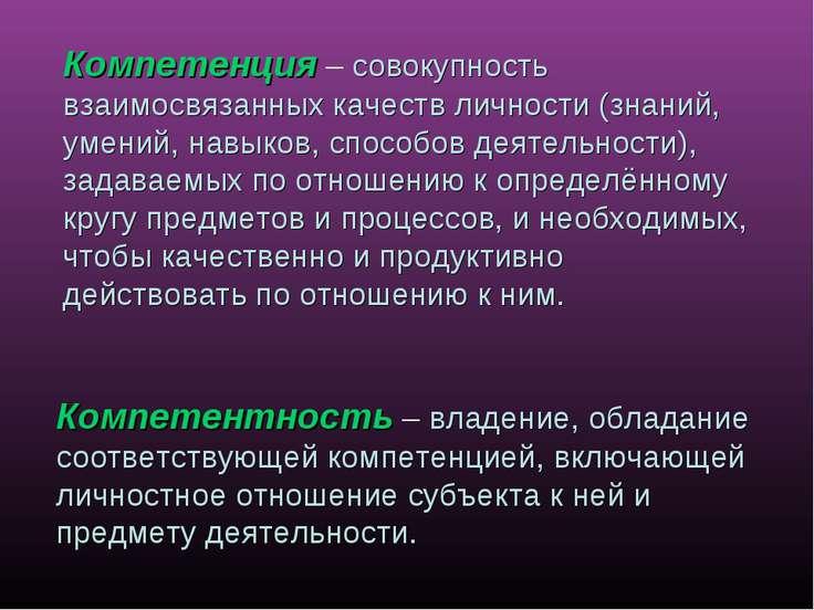 Компетенция – совокупность взаимосвязанных качеств личности (знаний, умений, ...