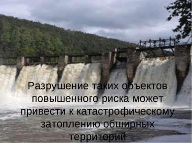 Разрушение таких объектов повышенного риска может привести к катастрофическом...