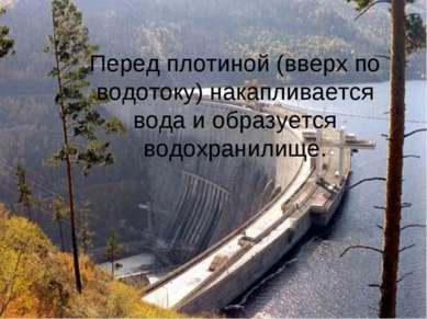 Перед плотиной (вверх по водотоку) накапливается вода и образуется водохранил...
