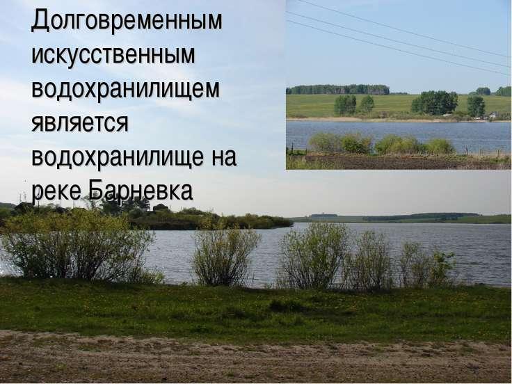 Долговременным искусственным водохранилищем является водохранилище на реке Ба...
