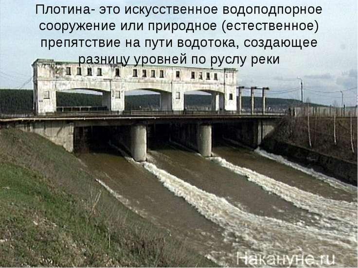 Плотина- это искусственное водоподпорное сооружение или природное (естественн...