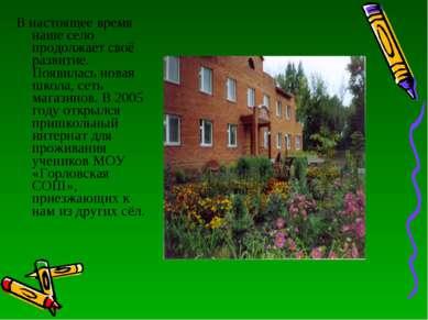 В настоящее время наше село продолжает своё развитие. Появилась новая школа, ...