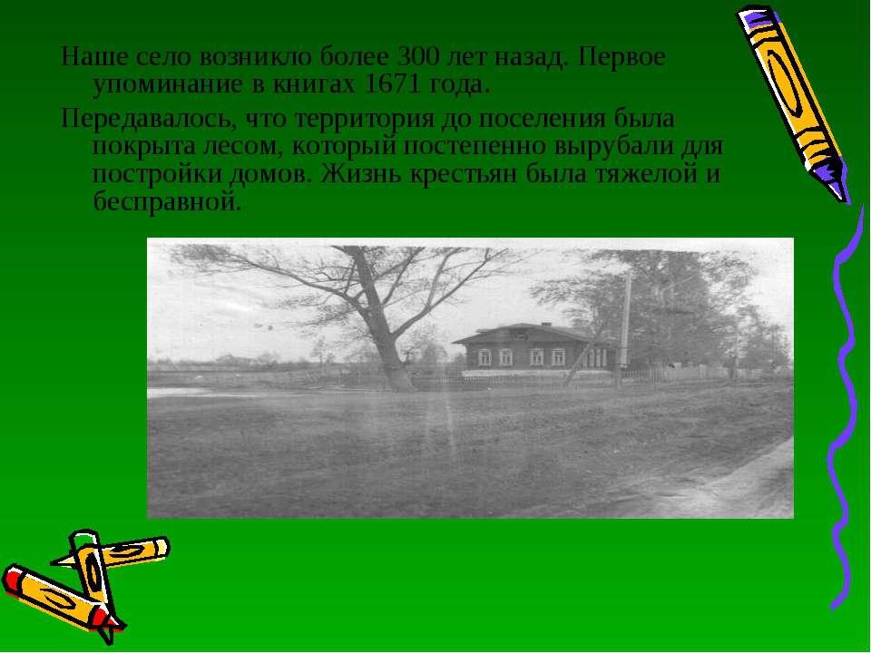 Наше село возникло более 300 лет назад. Первое упоминание в книгах 1671 года....