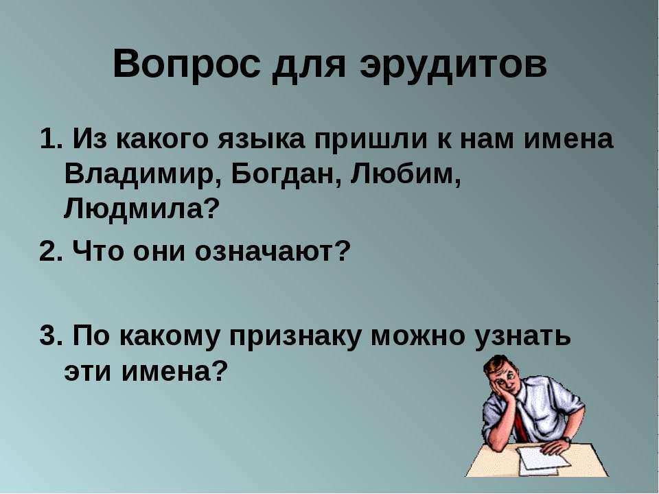 Вопрос для эрудитов 1. Из какого языка пришли к нам имена Владимир, Богдан, Л...