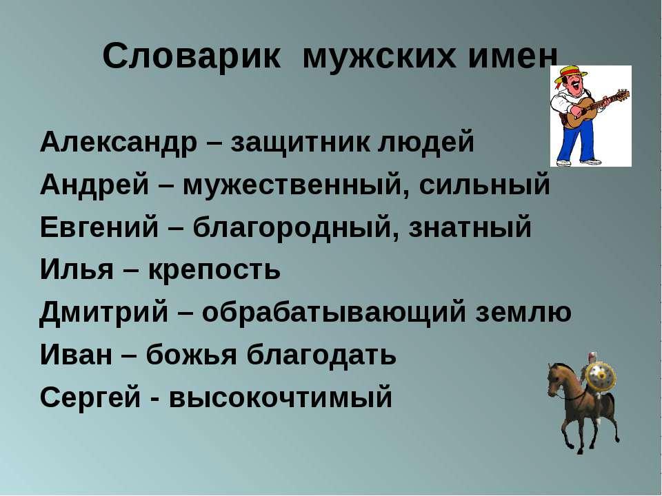 Словарик мужских имен Александр – защитник людей Андрей – мужественный, сильн...