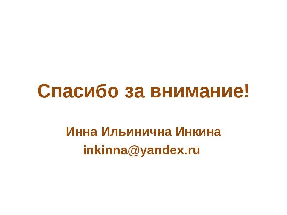 Спасибо за внимание! Инна Ильинична Инкина inkinna@yandex.ru