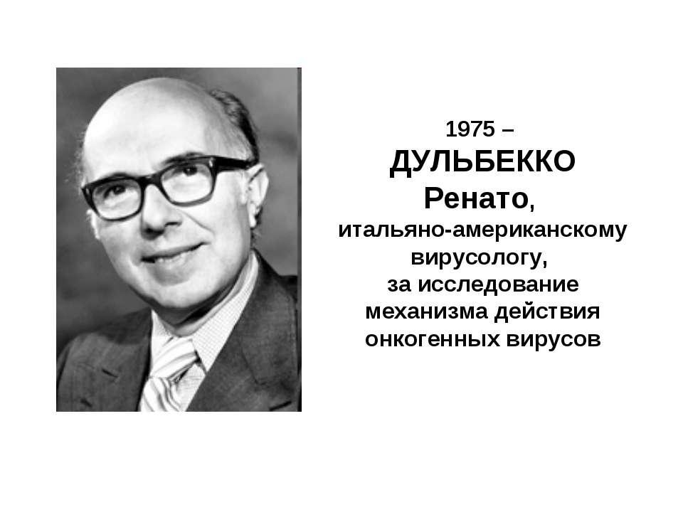 1975 – ДУЛЬБЕККО Ренато, итальяно-американскому вирусологу, за исследование м...