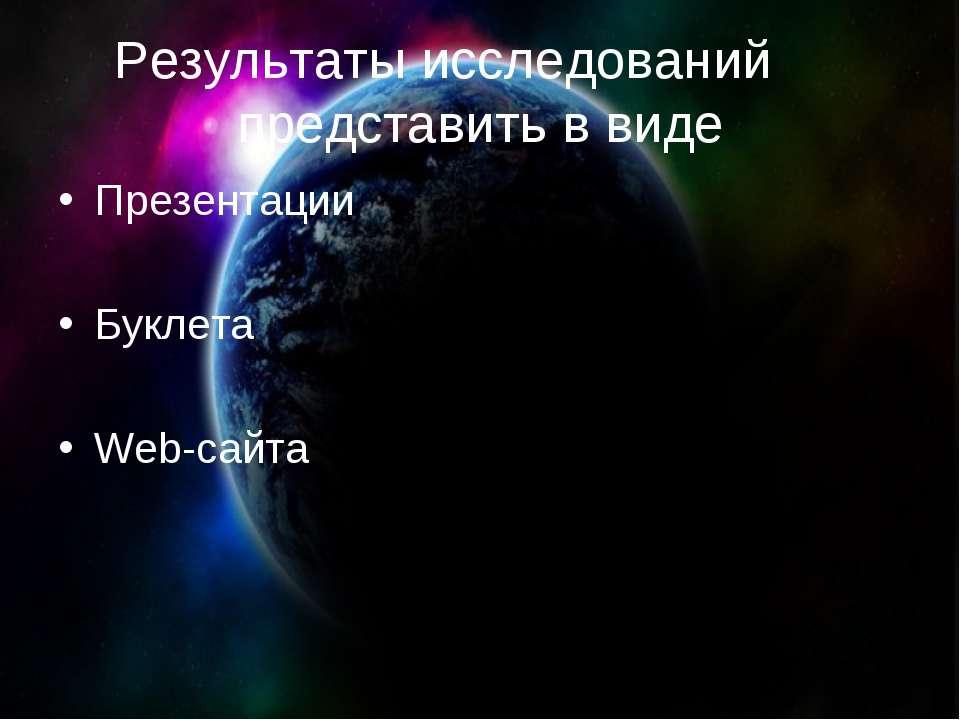 Результаты исследований представить в виде Презентации Буклета Web-сайта
