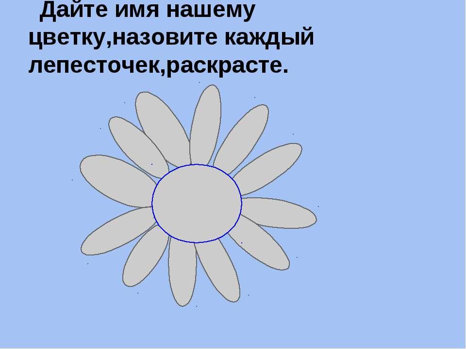 Дайте имя нашему цветку,назовите каждый лепесточек,раскрасте.