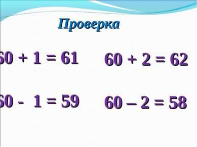 Проверка + 1 = 61 60 - 1 = 59 + 2 = 62 60 – 2 = 58