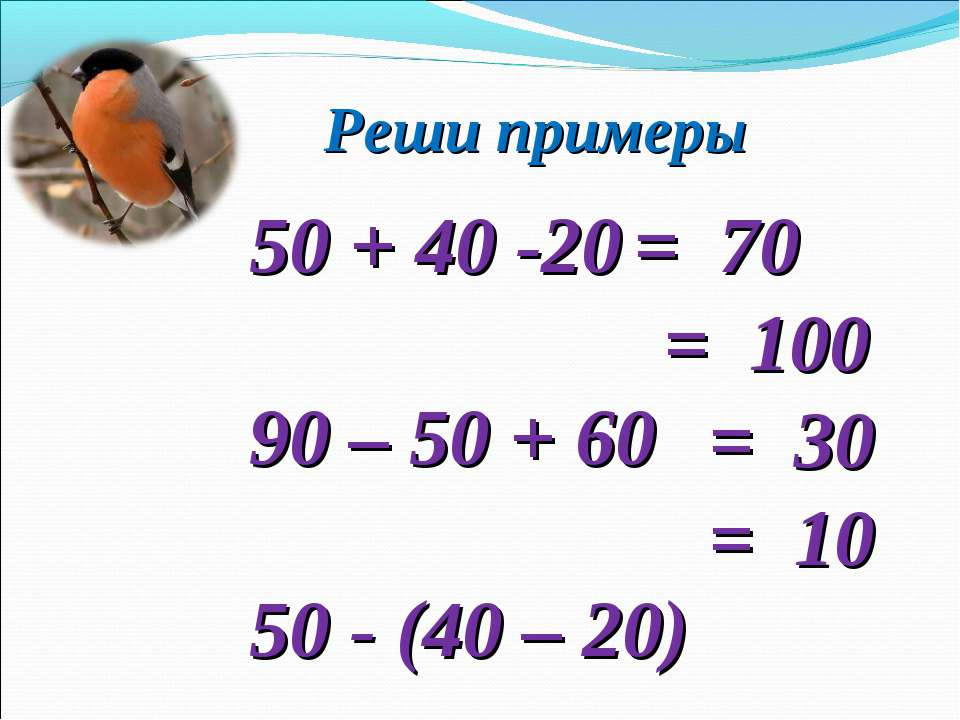 Реши примеры 50 + 40 -20 90 – 50 + 60 50 - (40 – 20) 90 – (40 + 40) = 70 = 30...