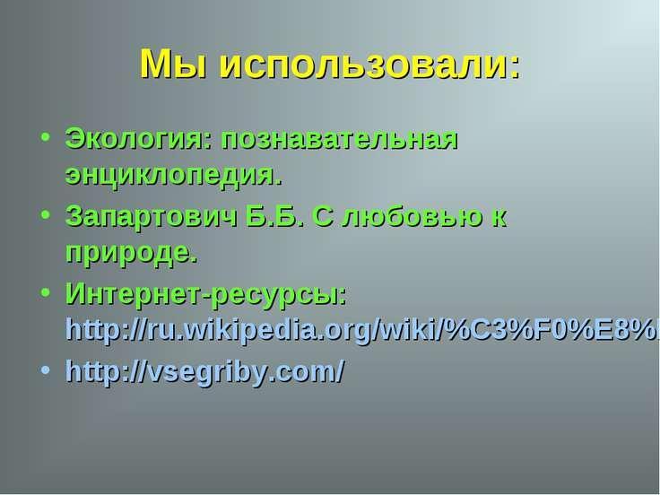 Мы использовали: Экология: познавательная энциклопедия. Запартович Б.Б. С люб...