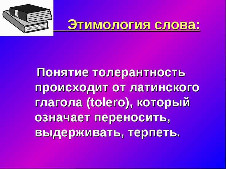 Этимология слова: Понятие толерантность происходит от латинского глагола (tol...