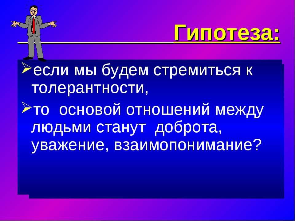 Гипотеза: если мы будем стремиться к толерантности, то основой отношений межд...
