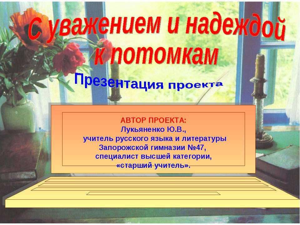 АВТОР ПРОЕКТА: Лукьяненко Ю.В., учитель русского языка и литературы Запорожск...