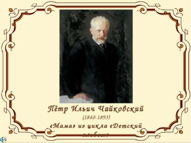 Пётр Ильич Чайковский (1840-1893) «Мама» из цикла «Детский альбом»