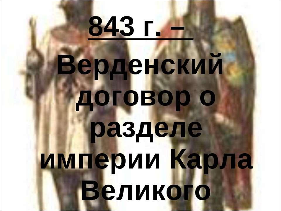 843 г. – Верденский договор о разделе империи Карла Великого