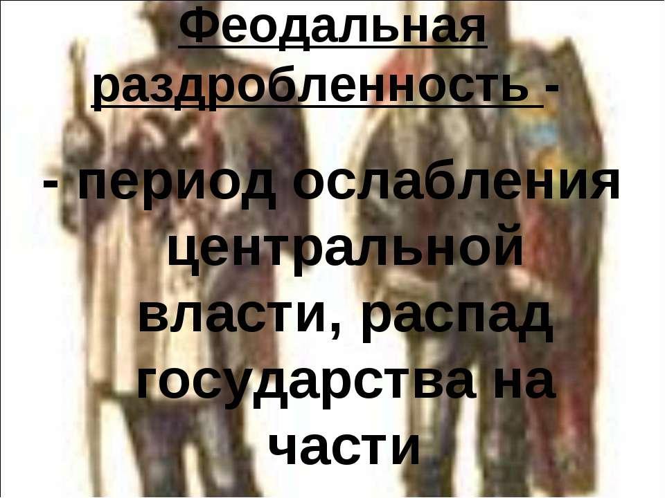 Феодальная раздробленность - - период ослабления центральной власти, распад г...