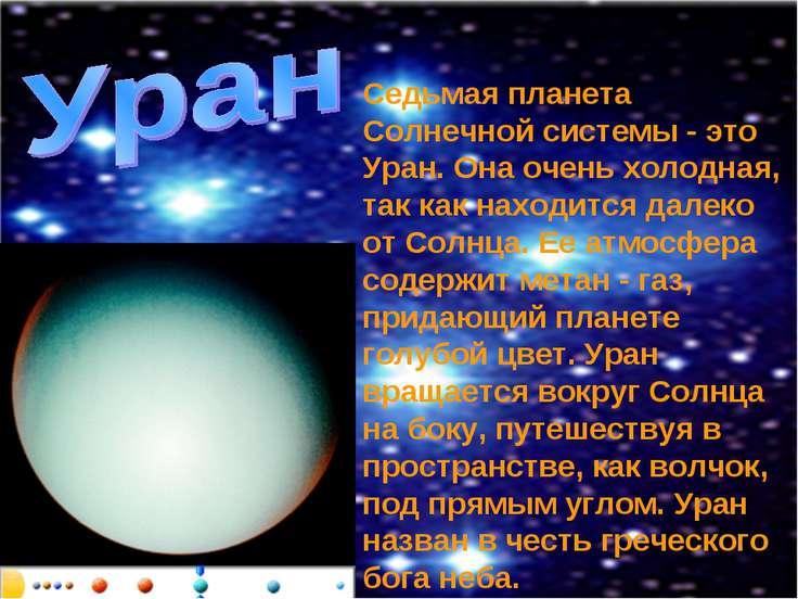 Седьмая планета Солнечной системы - это Уран. Она очень холодная, так как нах...