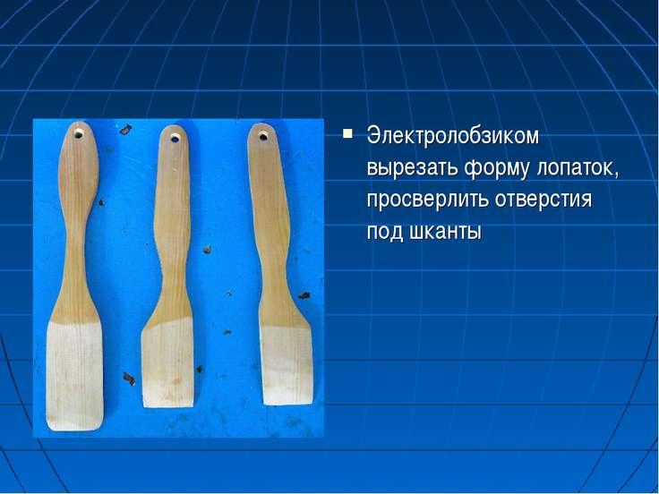 Электролобзиком вырезать форму лопаток, просверлить отверстия под шканты