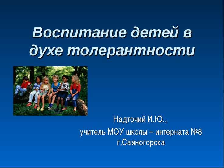 Воспитание детей в духе толерантности Надточий И.Ю., учитель МОУ школы – инте...