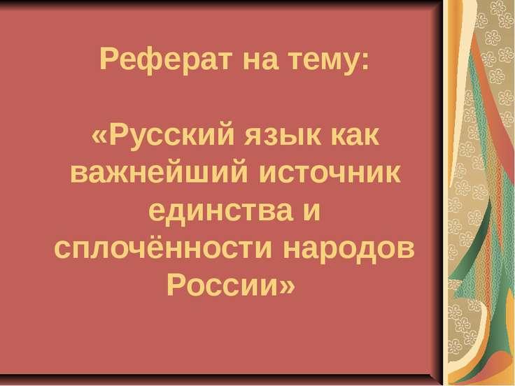 Реферат на тему: «Русский язык как важнейший источник единства и сплочённости...