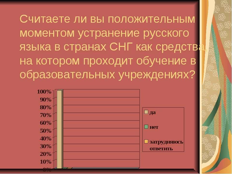 Считаете ли вы положительным моментом устранение русского языка в странах СНГ...