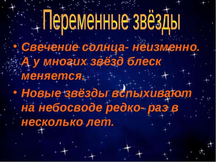 Свечение солнца- неизменно. А у многих звёзд блеск меняется. Новые звёзды всп...