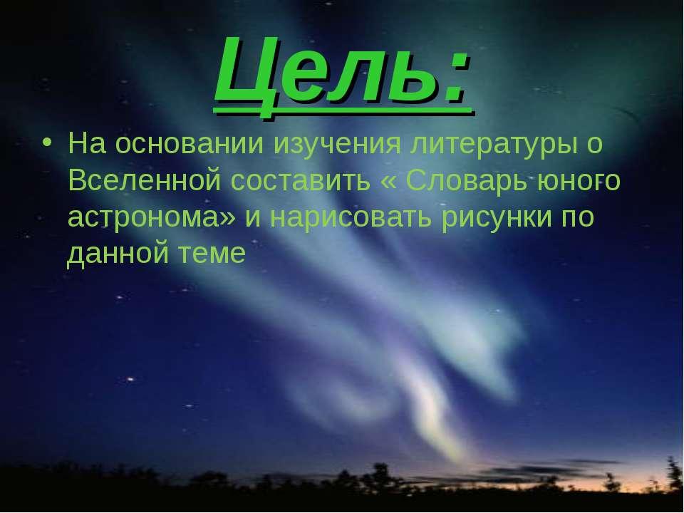 Цель: На основании изучения литературы о Вселенной составить « Словарь юного ...