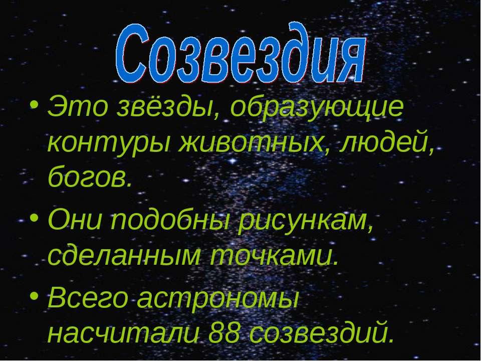 Это звёзды, образующие контуры животных, людей, богов. Они подобны рисункам, ...
