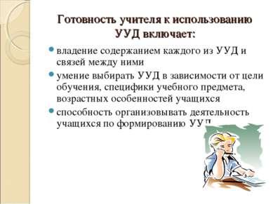 Готовность учителя к использованию УУД включает: владение содержанием каждого...
