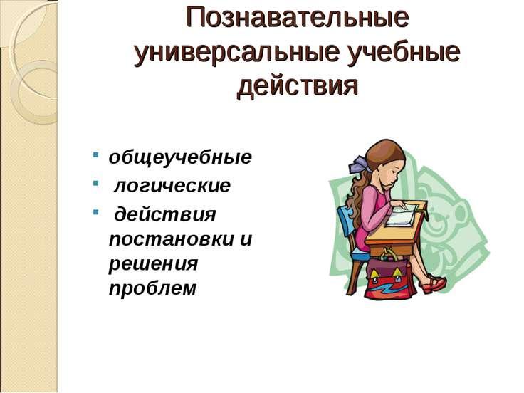 Познавательные универсальные учебные действия общеучебные логические действия...