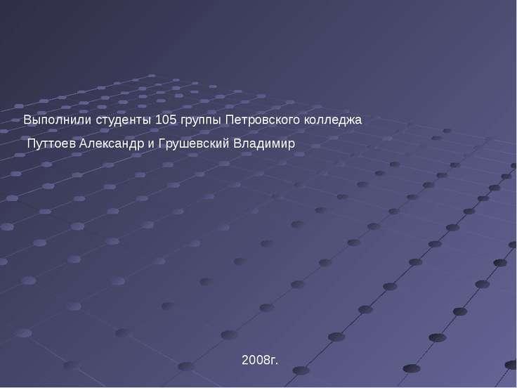 Выполнили студенты 105 группы Петровского колледжа Путтоев Александр и Грушев...