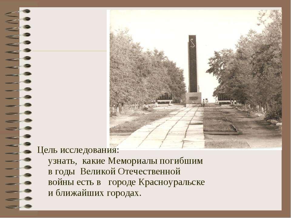 Цель исследования: узнать, какие Мемориалы погибшим в годы Великой Отечествен...