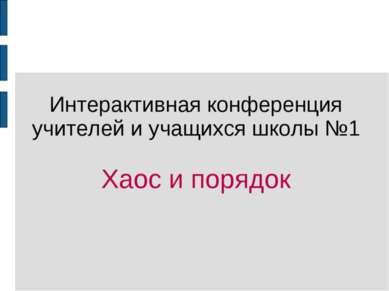 Интерактивная конференция учителей и учащихся школы №1 Хаос и порядок