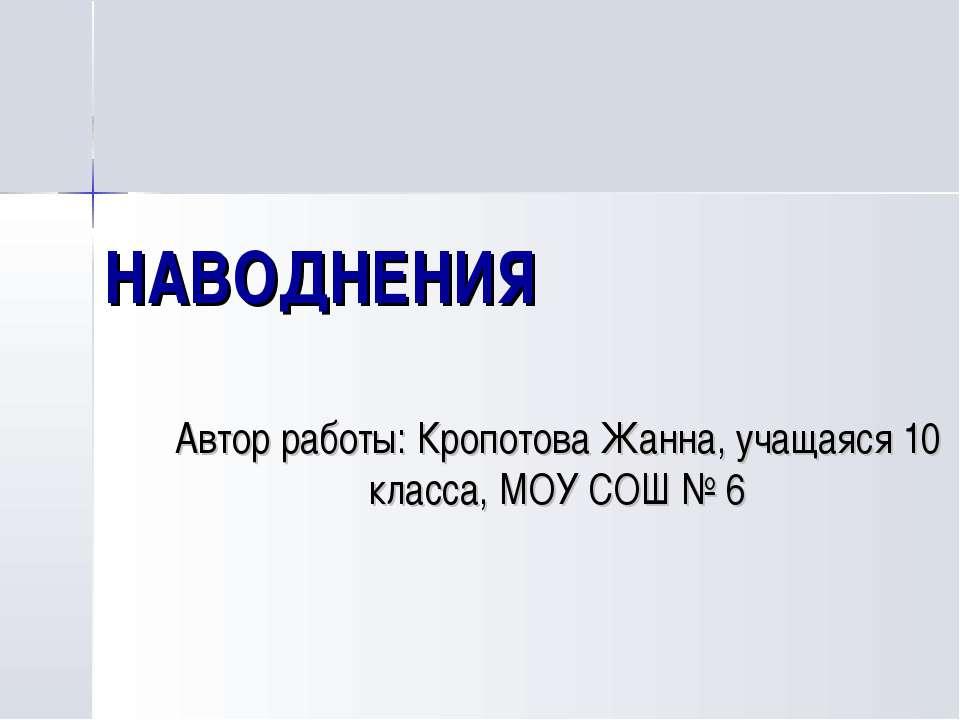 НАВОДНЕНИЯ Автор работы: Кропотова Жанна, учащаяся 10 класса, МОУ СОШ № 6
