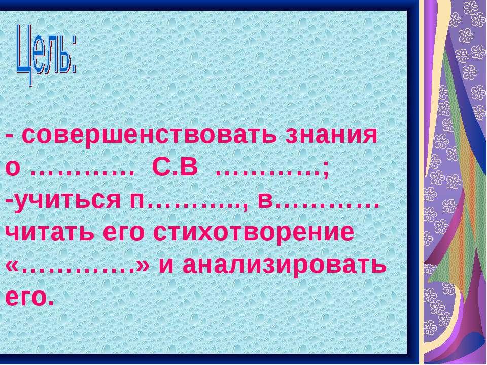 - совершенствовать знания о ………… С.В …………; -учиться п……….., в………… читать его ...