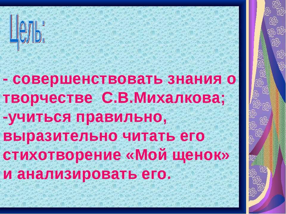 - совершенствовать знания о творчестве С.В.Михалкова; -учиться правильно, выр...