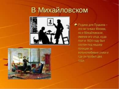 В Михайловском Родина для Пушкина – это не только Москва, но и Михайловское, ...