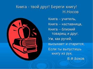 Книга - твой друг! Береги книгу! Н.Носов Книга – учитель, Книга – наставница,...