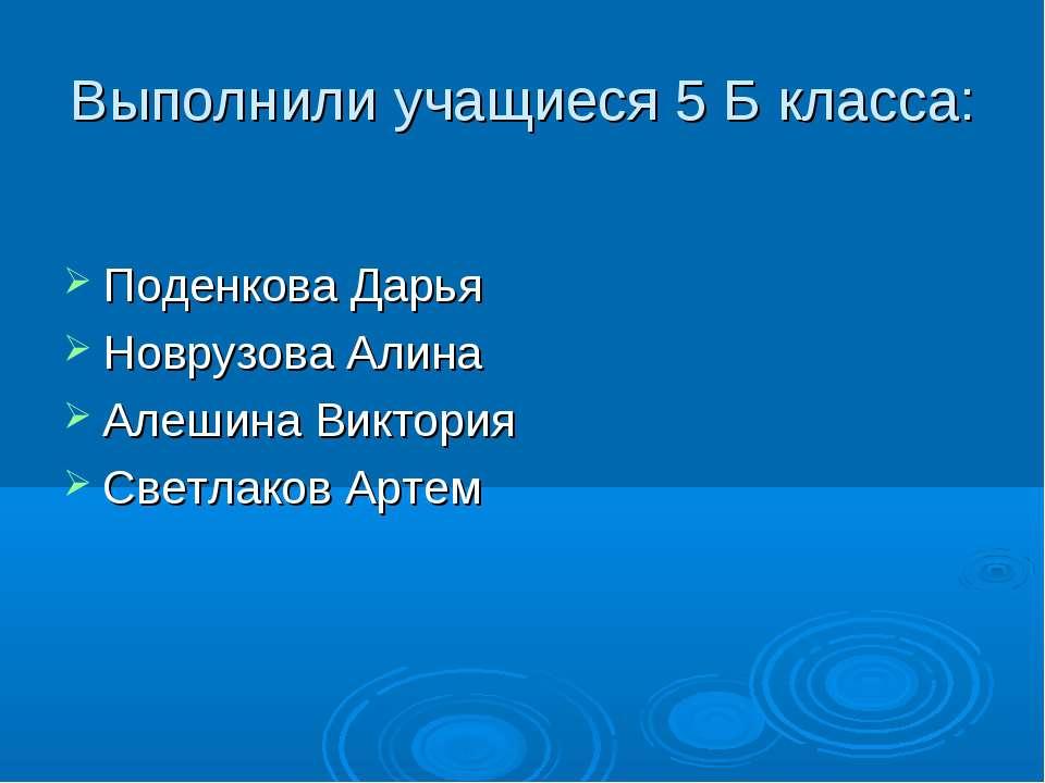 Выполнили учащиеся 5 Б класса: Поденкова Дарья Новрузова Алина Алешина Виктор...