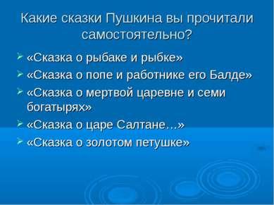 Какие сказки Пушкина вы прочитали самостоятельно? «Сказка о рыбаке и рыбке» «...