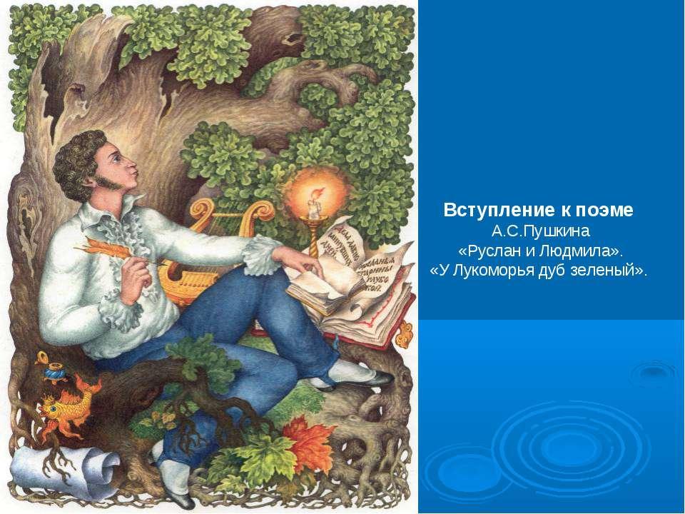 Вступление к поэме А.С.Пушкина «Руслан и Людмила». «У Лукоморья дуб зеленый».