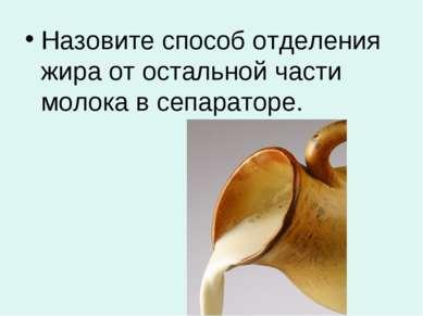 Назовите способ отделения жира от остальной части молока в сепараторе.