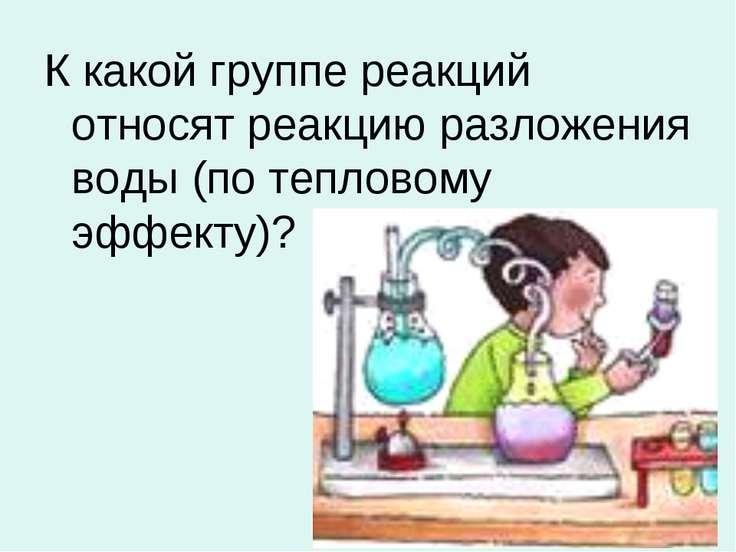 К какой группе реакций относят реакцию разложения воды (по тепловому эффекту)?