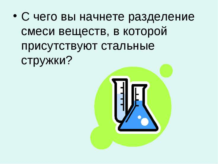 С чего вы начнете разделение смеси веществ, в которой присутствуют стальные с...