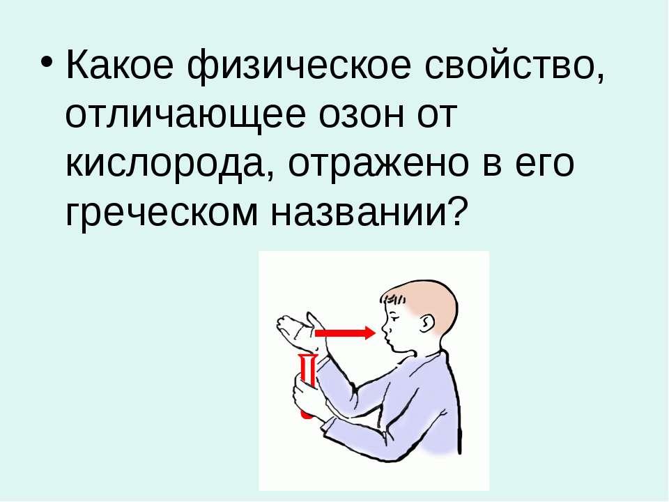 Какое физическое свойство, отличающее озон от кислорода, отражено в его грече...