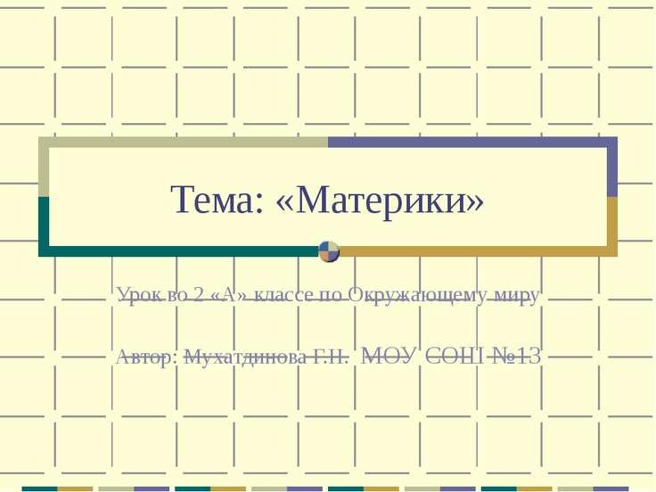 Тема: «Материки» Урок во 2 «А» классе по Окружающему миру Автор: Мухатдинова ...