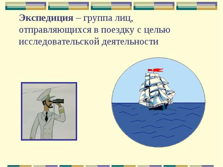 Экспедиция – группа лиц, отправляющихся в поездку с целью исследовательской д...