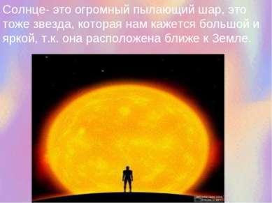 Солнце- это огромный пылающий шар, это тоже звезда, которая нам кажется больш...